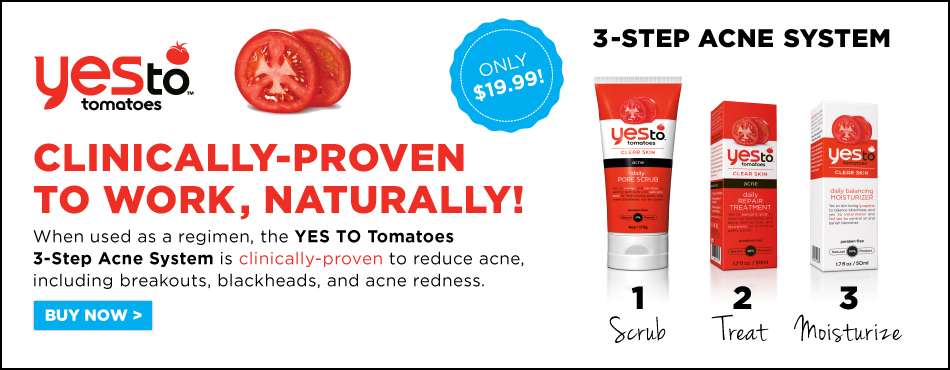 YES TO Tomatoes 3-Step Acne System - Clinically proven to work ..naturally. When used as a regimen, the Yes To Tomatoes 3-Step Acne System is clinically proven to reduce acne, including breakouts, blackheads and acne redness. 3 PRODUCTS IN ONE: STEP 1 SCRUB: Daily Pore Scrub (4 oz), STEP 2 REPAIR: Daily Repair Treatment (1.7 oz), STEP 3 TREAT: Roller Ball Spot Stick (0.5 oz)  BUY NOW - Regularly $34.97, Now Only $19.99.